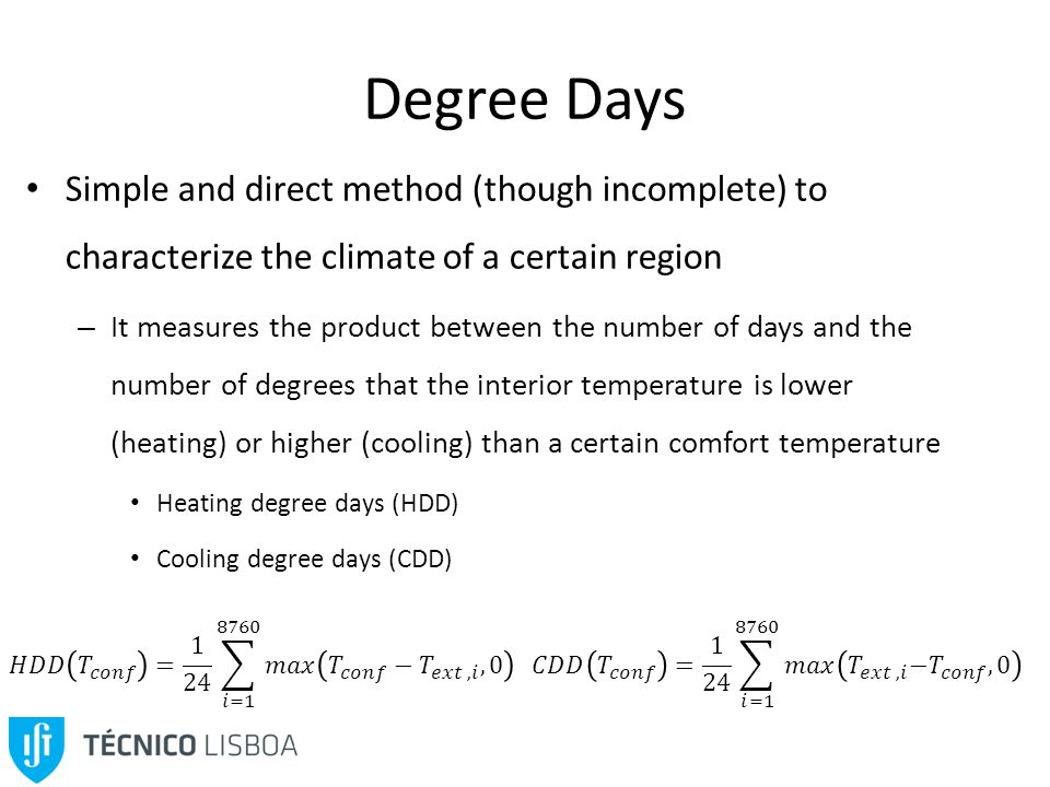 Degree Days Simple and direct method (though incomplete) to characterize the climate of a certain region – It measures the product between the number of days and the number of degrees that the interior temperature is lower (heating) or higher (cooling) than a certain comfort temperature Heating degree days (HDD) Cooling degree days (CDD)