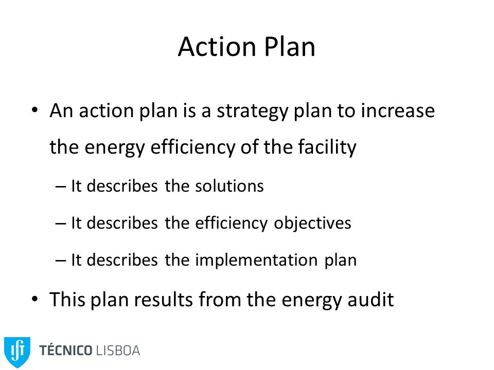 Action Plan An action plan is a strategy plan to increase the energy efficiency of the facility – It describes the solutions – It describes the efficiency objectives – It describes the implementation plan This plan results from the energy audit