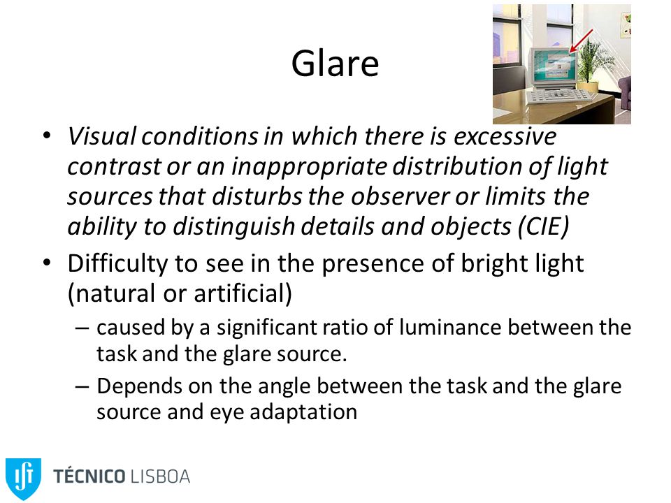 Glare Visual conditions in which there is excessive contrast or an inappropriate distribution of light sources that disturbs the observer or limits the ability to distinguish details and objects (CIE) Difficulty to see in the presence of bright light (natural or artificial) – caused by a significant ratio of luminance between the task and the glare source.