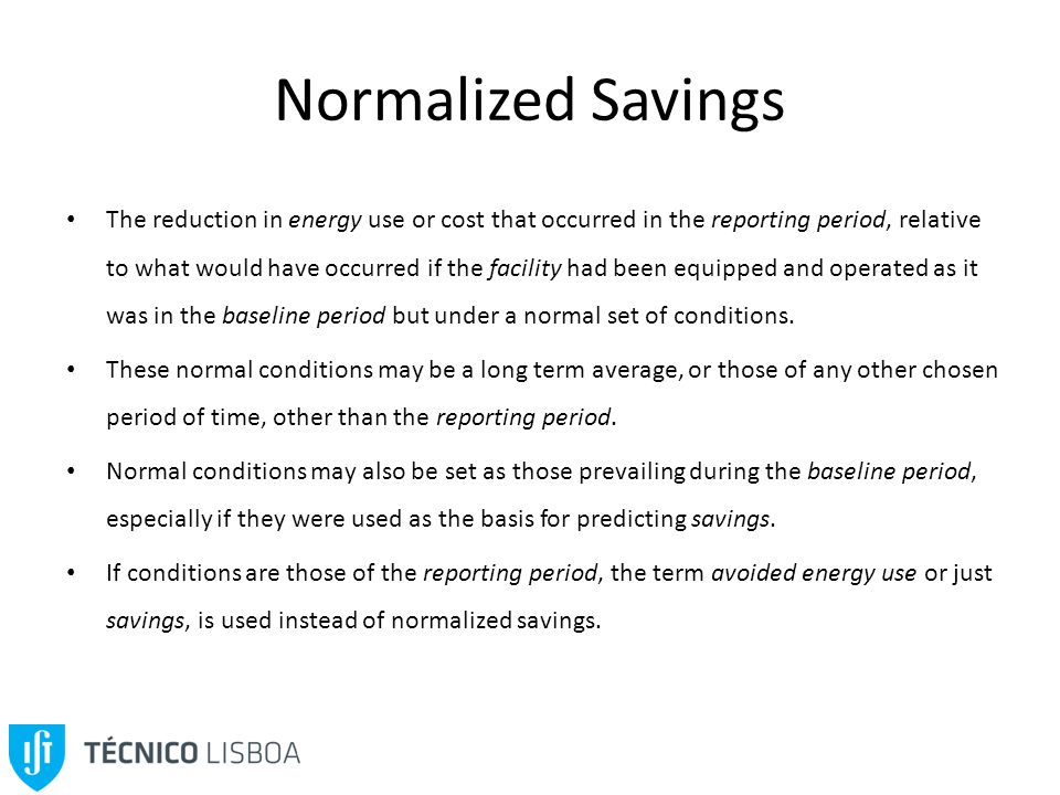 Normalized Savings The reduction in energy use or cost that occurred in the reporting period, relative to what would have occurred if the facility had been equipped and operated as it was in the baseline period but under a normal set of conditions.
