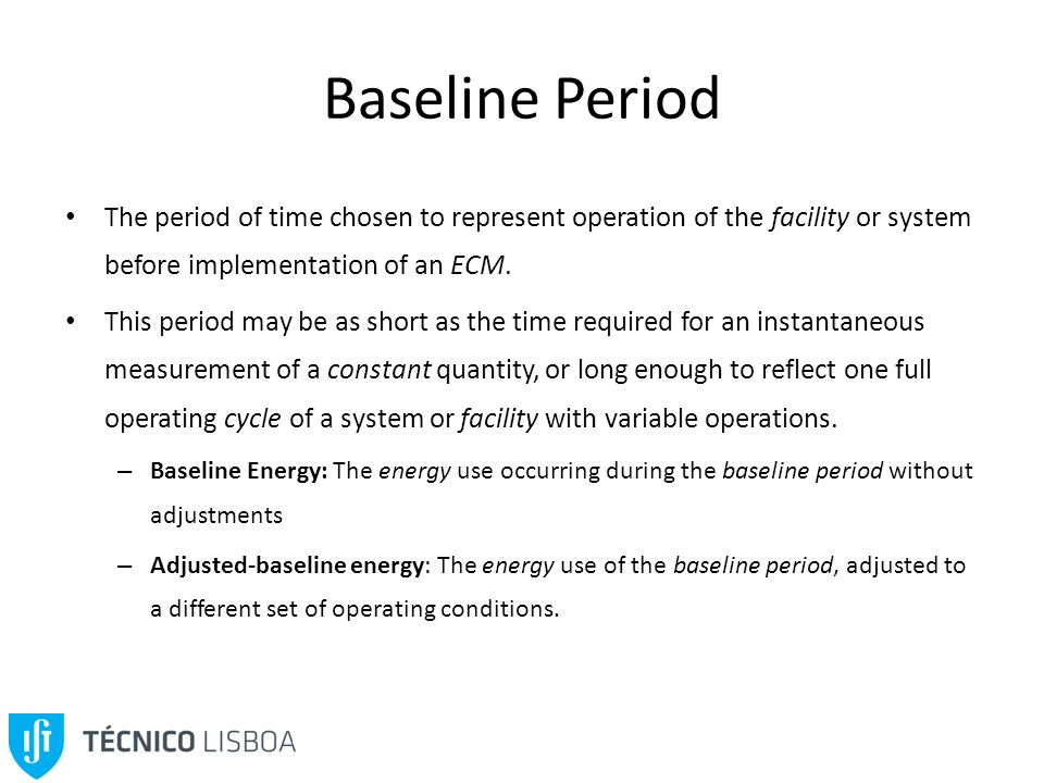 Baseline Period The period of time chosen to represent operation of the facility or system before implementation of an ECM.
