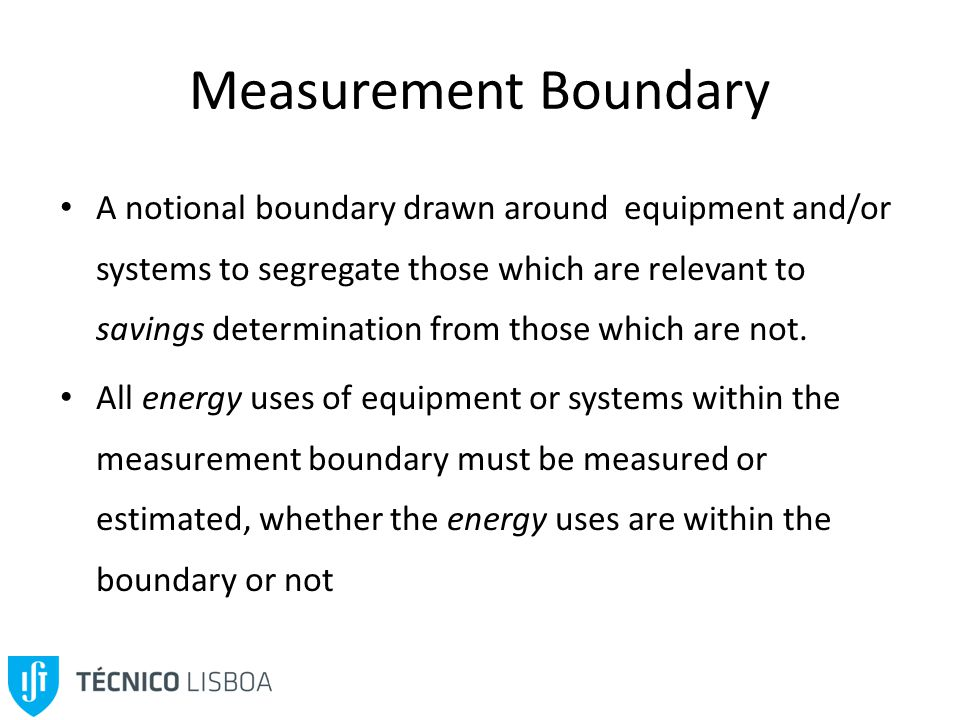 Measurement Boundary A notional boundary drawn around equipment and/or systems to segregate those which are relevant to savings determination from those which are not.