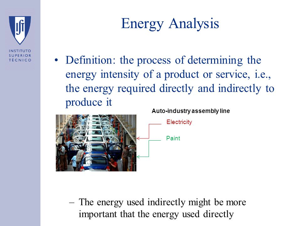 Energy Analysis Definition: the process of determining the energy intensity of a product or service, i.e., the energy required directly and indirectly to produce it –The energy used indirectly might be more important that the energy used directly Auto-industry assembly line Electricity Paint