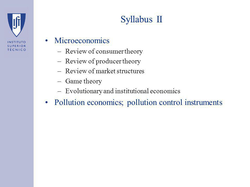 Syllabus II Microeconomics –Review of consumer theory –Review of producer theory –Review of market structures –Game theory –Evolutionary and institutional economics Pollution economics; pollution control instruments