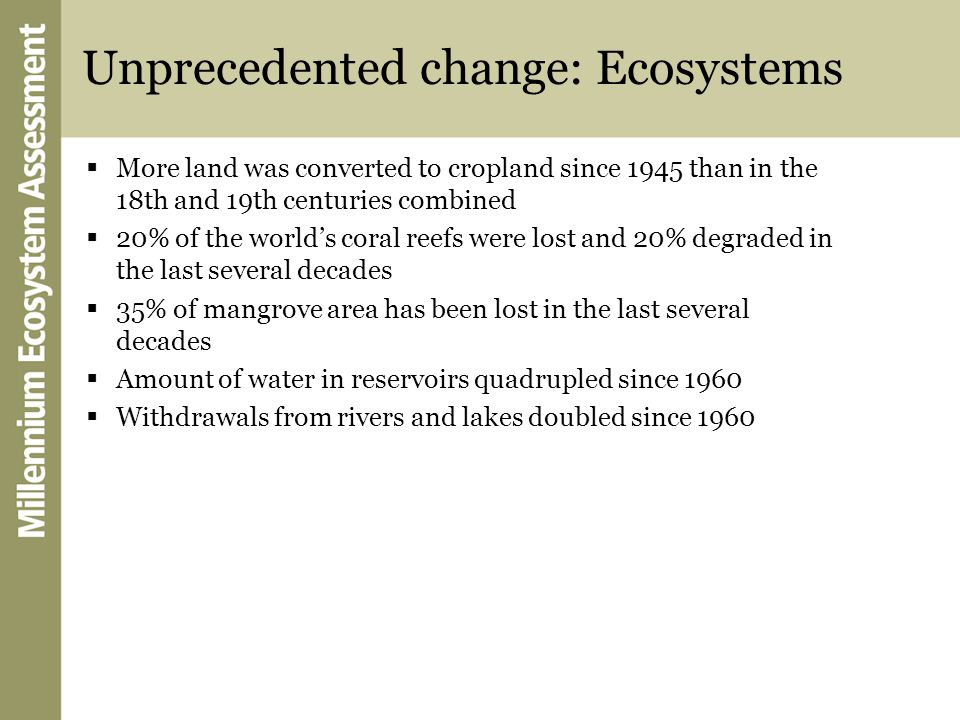 Unprecedented change: Ecosystems  More land was converted to cropland since 1945 than in the 18th and 19th centuries combined  20% of the world's coral reefs were lost and 20% degraded in the last several decades  35% of mangrove area has been lost in the last several decades  Amount of water in reservoirs quadrupled since 1960  Withdrawals from rivers and lakes doubled since 1960