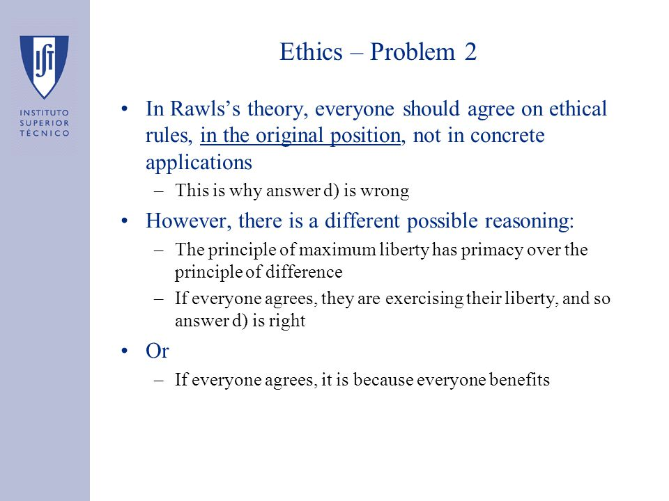 Ethics – Problem 2 In Rawls's theory, everyone should agree on ethical rules, in the original position, not in concrete applications –This is why answer d) is wrong However, there is a different possible reasoning: –The principle of maximum liberty has primacy over the principle of difference –If everyone agrees, they are exercising their liberty, and so answer d) is right Or –If everyone agrees, it is because everyone benefits