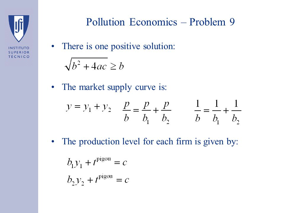 Pollution Economics – Problem 9 There is one positive solution: The market supply curve is: The production level for each firm is given by: