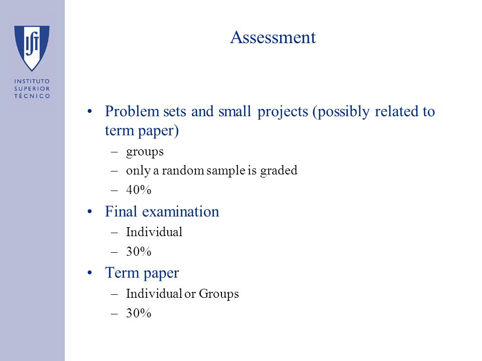 Assessment Problem sets and small projects (possibly related to term paper) –groups –only a random sample is graded –40% Final examination –Individual