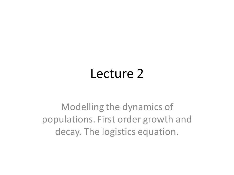 Lecture 2 Modelling the dynamics of populations. First order growth and decay.