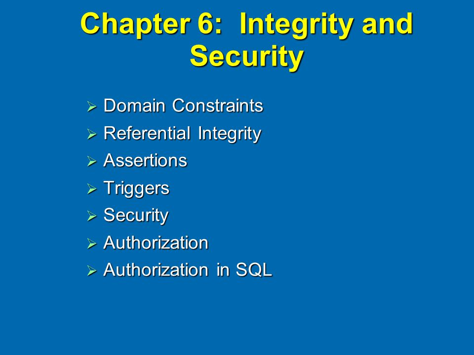 Chapter 6: Integrity and Security  Domain Constraints  Referential Integrity  Assertions  Triggers  Security  Authorization  Authorization in S