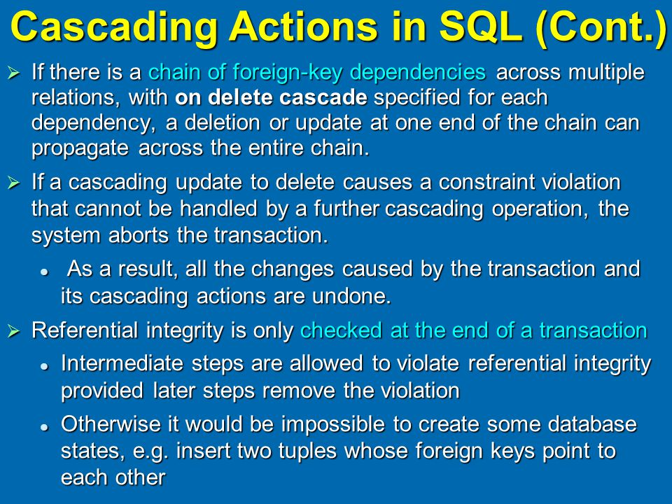 Cascading Actions in SQL (Cont.)  If there is a chain of foreign-key dependencies across multiple relations, with on delete cascade specified for each dependency, a deletion or update at one end of the chain can propagate across the entire chain.