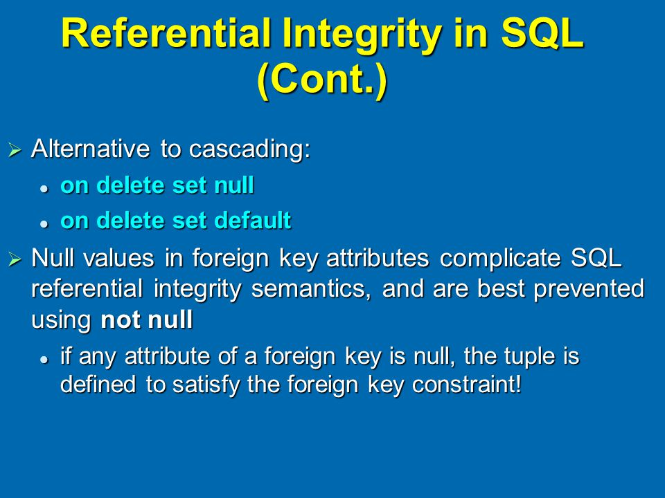 Referential Integrity in SQL (Cont.)  Alternative to cascading: on delete set null on delete set null on delete set default on delete set default  N