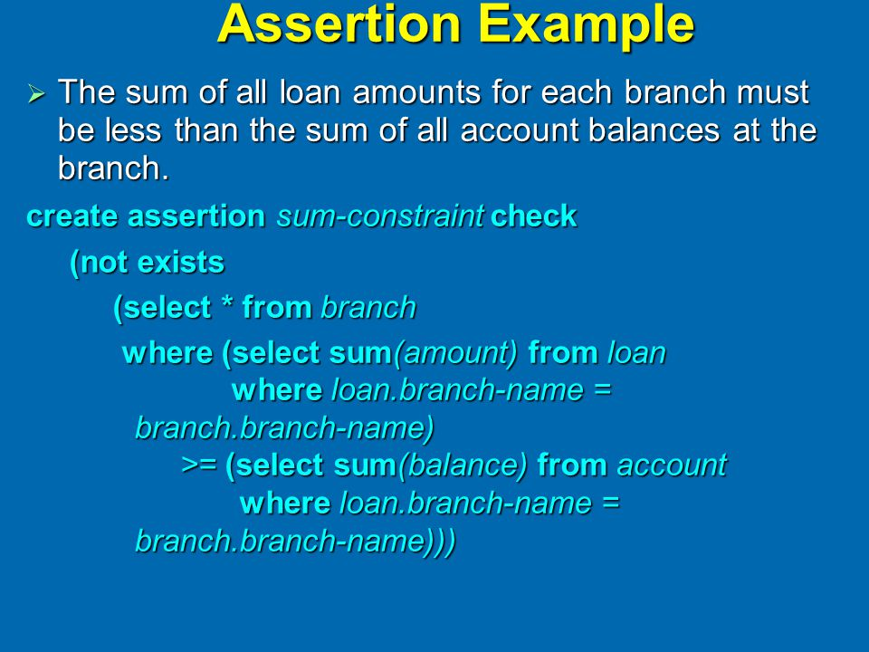 Assertion Example  The sum of all loan amounts for each branch must be less than the sum of all account balances at the branch. create assertion sum-