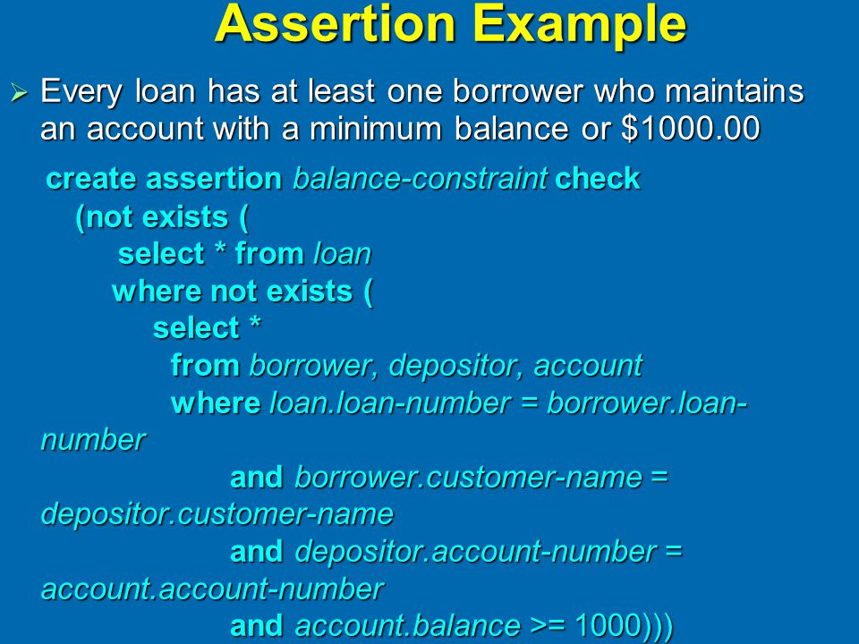 Assertion Example  Every loan has at least one borrower who maintains an account with a minimum balance or $1000.00 create assertion balance-constrai