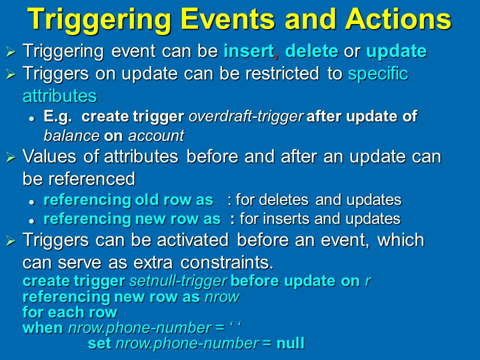 Triggering Events and Actions  Triggering event can be insert, delete or update  Triggers on update can be restricted to specific attributes E.g.