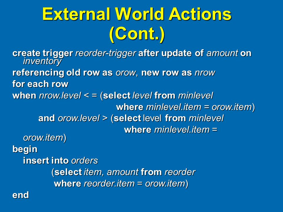External World Actions (Cont.) create trigger reorder-trigger after update of amount on inventory referencing old row as orow, new row as nrow for each row when nrow.level < = (select level from minlevel where minlevel.item = orow.item) where minlevel.item = orow.item) and orow.level > (select level from minlevel and orow.level > (select level from minlevel where minlevel.item = orow.item) where minlevel.item = orow.item)begin insert into orders (select item, amount from reorder (select item, amount from reorder where reorder.item = orow.item) where reorder.item = orow.item)end