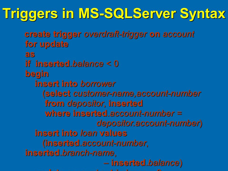 Triggers in MS-SQLServer Syntax create trigger overdraft-trigger on account for update as if inserted.balance < 0 begin insert into borrower (select customer-name,account-number from depositor, inserted where inserted.account-number = depositor.account-number) insert into loan values (inserted.account-number, inserted.branch-name, – inserted.balance) update account set balance = 0 from account, inserted where account.account-number = inserted.account-number end create trigger overdraft-trigger on account for update as if inserted.balance < 0 begin insert into borrower (select customer-name,account-number from depositor, inserted where inserted.account-number = depositor.account-number) insert into loan values (inserted.account-number, inserted.branch-name, – inserted.balance) update account set balance = 0 from account, inserted where account.account-number = inserted.account-number end