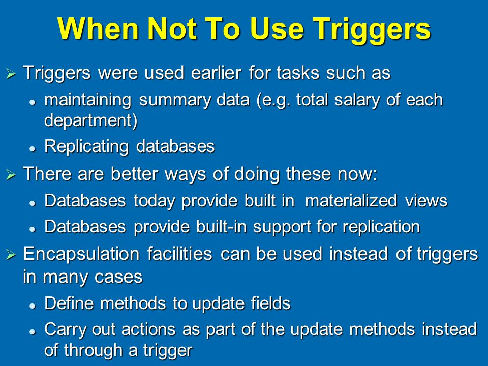 When Not To Use Triggers  Triggers were used earlier for tasks such as maintaining summary data (e.g. total salary of each department) maintaining su