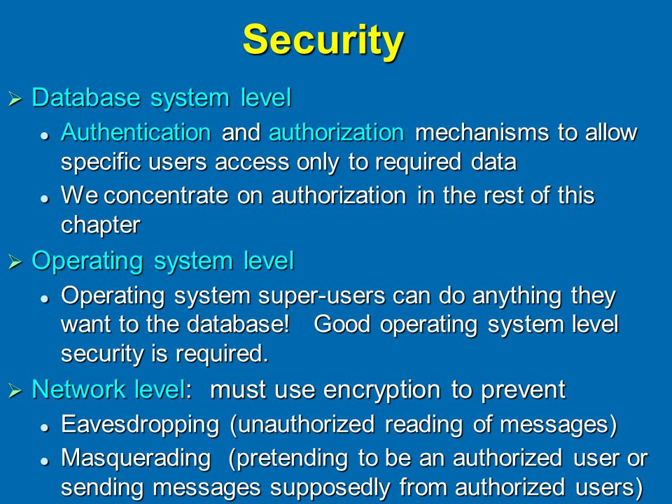 Security  Database system level Authentication and authorization mechanisms to allow specific users access only to required data Authentication and authorization mechanisms to allow specific users access only to required data We concentrate on authorization in the rest of this chapter We concentrate on authorization in the rest of this chapter  Operating system level Operating system super-users can do anything they want to the database.