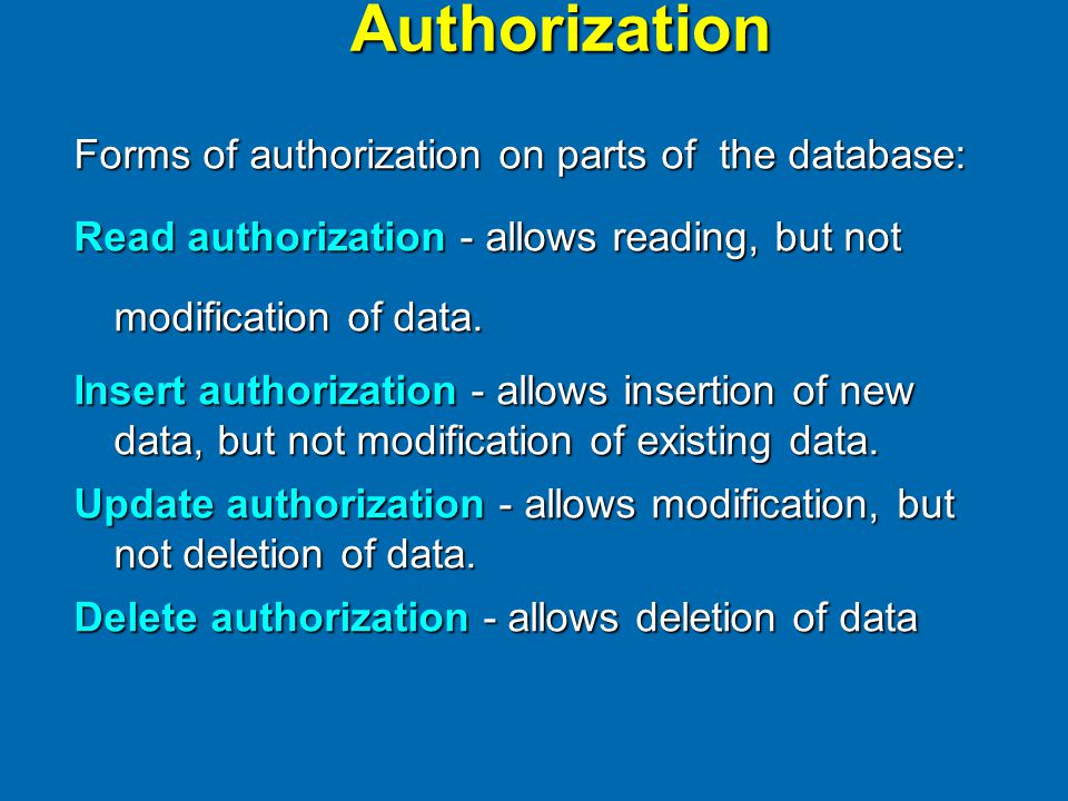 Authorization Forms of authorization on parts of the database: Read authorization - allows reading, but not modification of data.