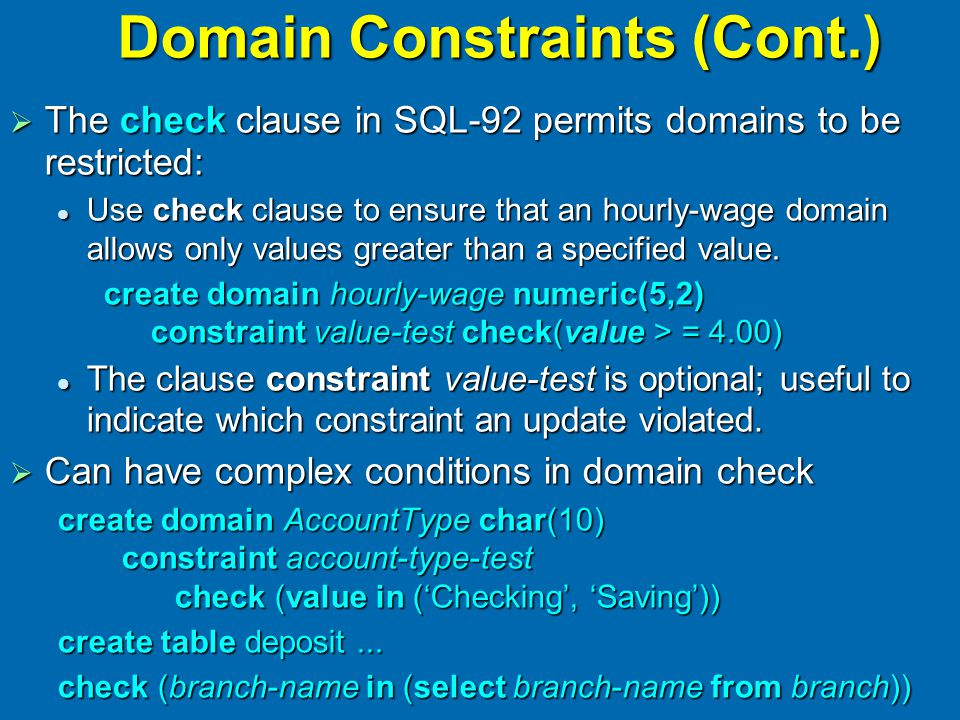 Domain Constraints (Cont.)  The check clause in SQL-92 permits domains to be restricted: Use check clause to ensure that an hourly-wage domain allows