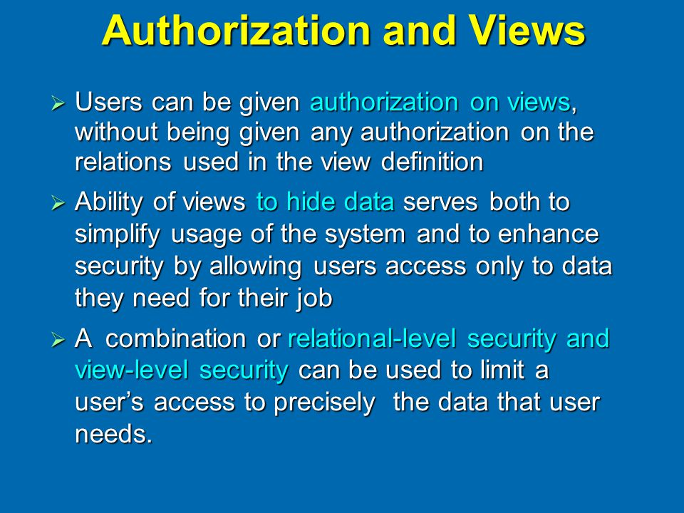 Authorization and Views  Users can be given authorization on views, without being given any authorization on the relations used in the view definitio