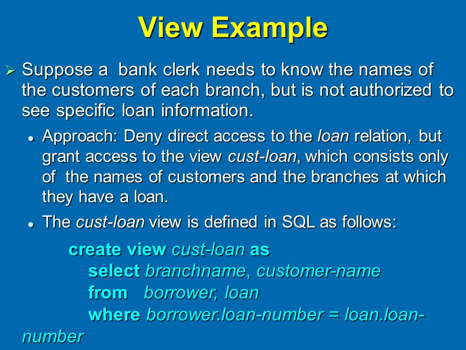 View Example  Suppose a bank clerk needs to know the names of the customers of each branch, but is not authorized to see specific loan information.