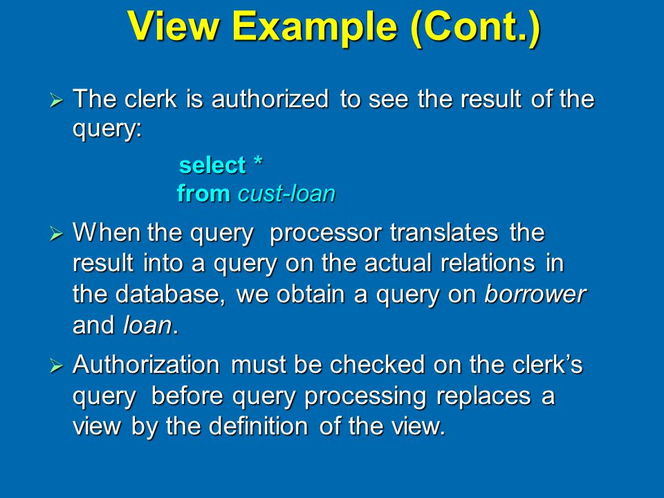 View Example (Cont.)  The clerk is authorized to see the result of the query: select * from cust-loan select * from cust-loan  When the query proces