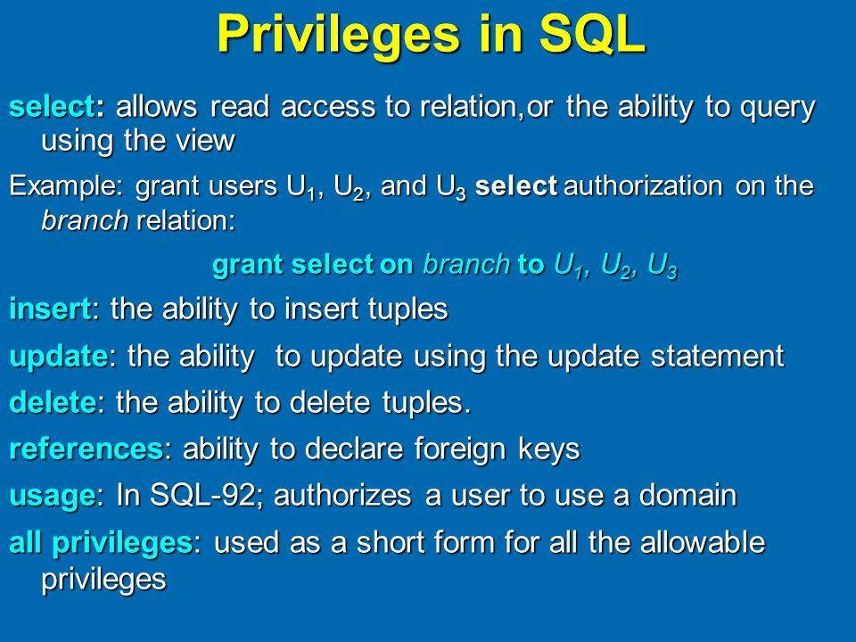 Privileges in SQL select: allows read access to relation,or the ability to query using the view Example: grant users U 1, U 2, and U 3 select authorization on the branch relation: grant select on branch to U 1, U 2, U 3 insert: the ability to insert tuples update: the ability to update using the update statement delete: the ability to delete tuples.
