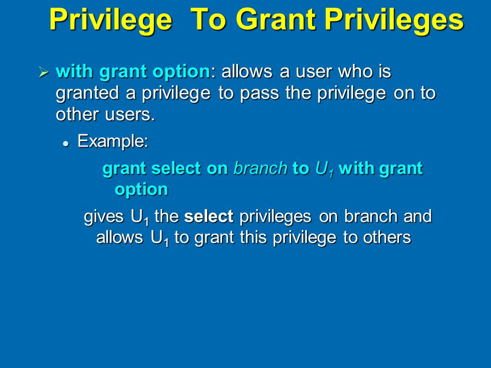 Privilege To Grant Privileges  with grant option: allows a user who is granted a privilege to pass the privilege on to other users. Example: Example:
