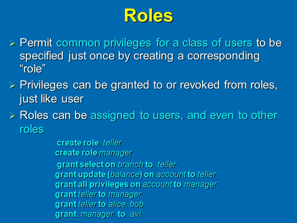 Roles  Permit common privileges for a class of users to be specified just once by creating a corresponding role  Privileges can be granted to or revoked from roles, just like user  Roles can be assigned to users, and even to other roles create role teller create role manager create role teller create role manager grant select on branch to teller grant update (balance) on account to teller grant all privileges on account to manager grant teller to manager grant teller to alice, bob grant manager to avi grant select on branch to teller grant update (balance) on account to teller grant all privileges on account to manager grant teller to manager grant teller to alice, bob grant manager to avi