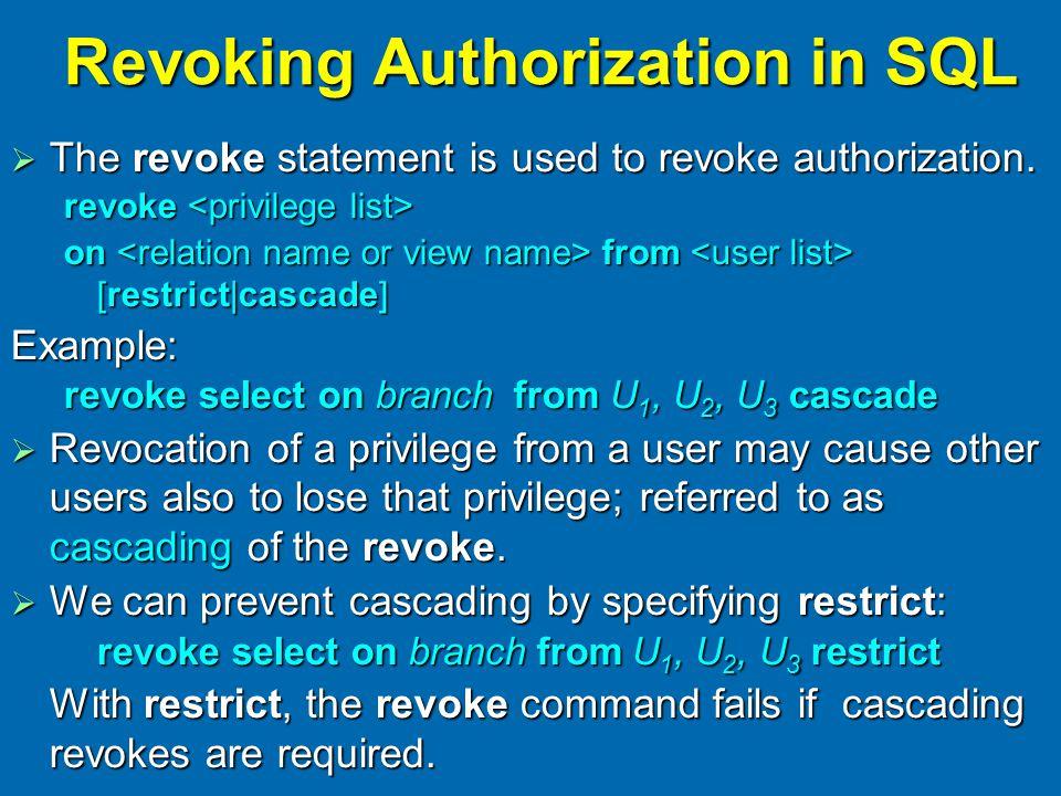 Revoking Authorization in SQL  The revoke statement is used to revoke authorization.