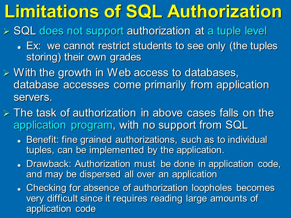 Limitations of SQL Authorization  SQL does not support authorization at a tuple level Ex: we cannot restrict students to see only (the tuples storing