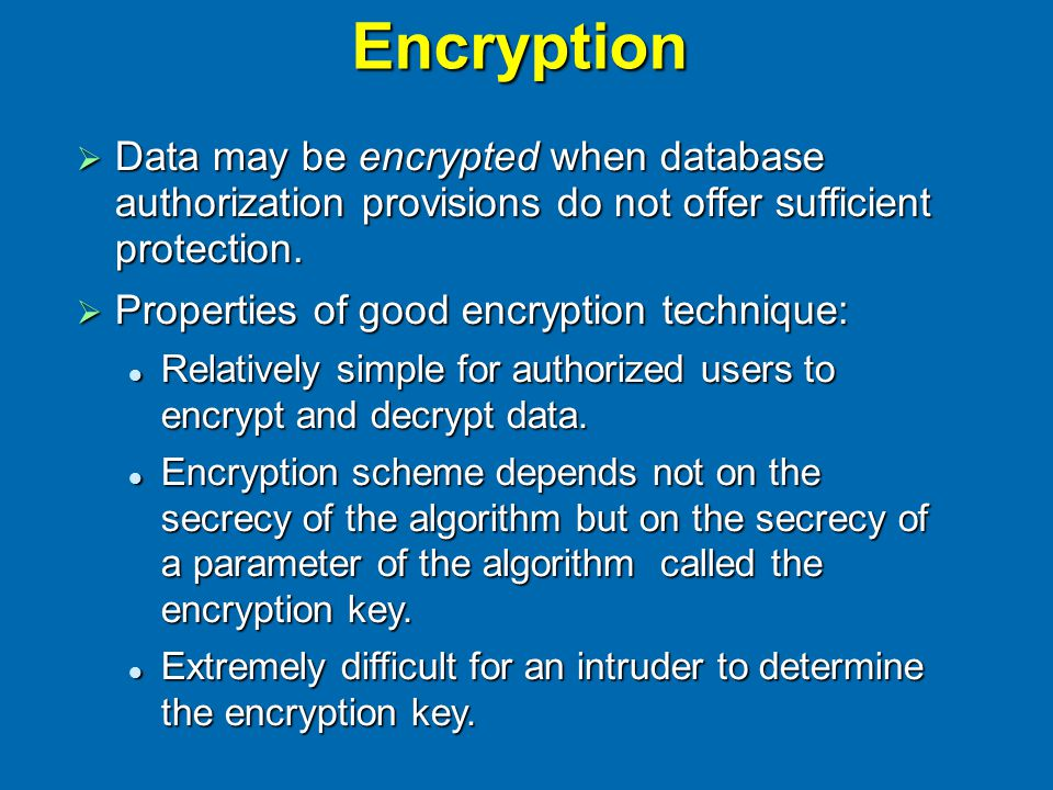 Encryption  Data may be encrypted when database authorization provisions do not offer sufficient protection.  Properties of good encryption techniqu