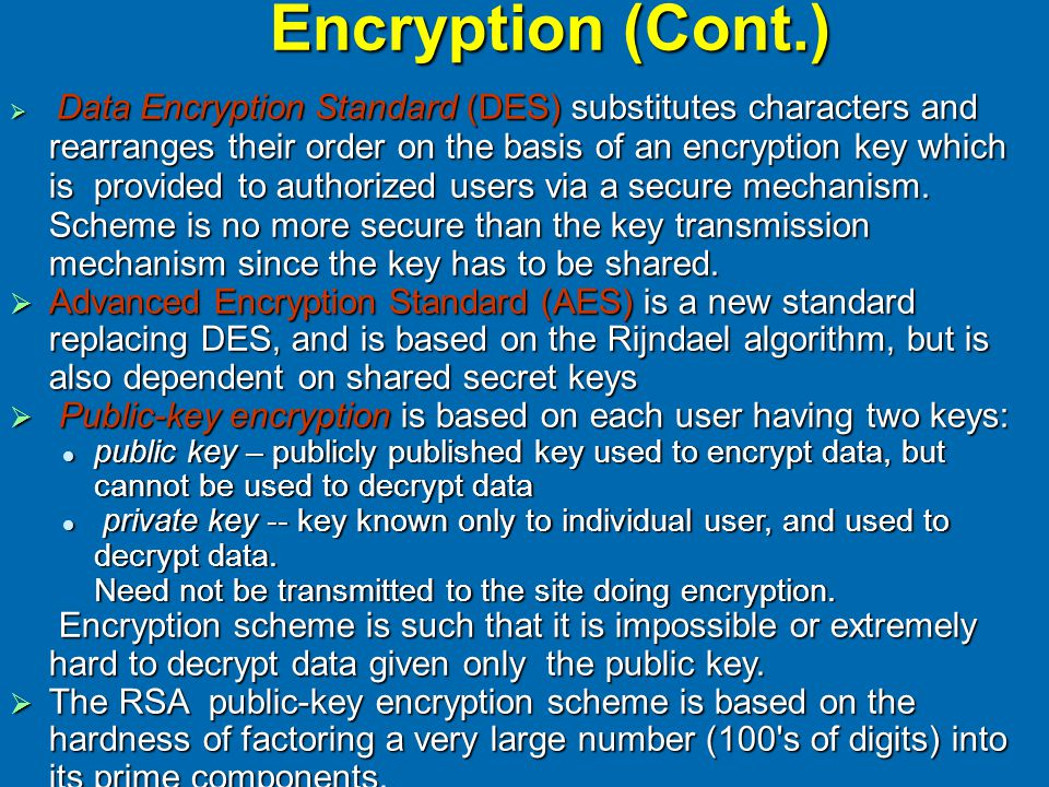 Encryption (Cont.)  Data Encryption Standard (DES) substitutes characters and rearranges their order on the basis of an encryption key which is provi
