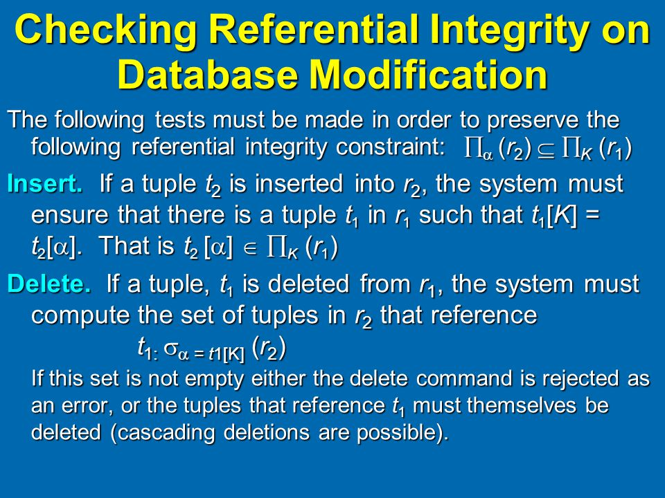Checking Referential Integrity on Database Modification The following tests must be made in order to preserve the following referential integrity constraint:   (r 2 )   K (r 1 ) Insert.