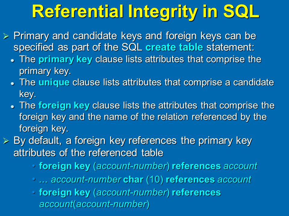 Referential Integrity in SQL  Primary and candidate keys and foreign keys can be specified as part of the SQL create table statement: The primary key