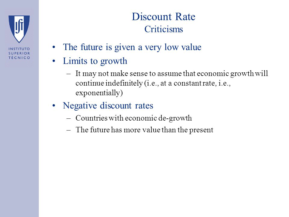 Discount Rate Criticisms The future is given a very low value Limits to growth –It may not make sense to assume that economic growth will continue indefinitely (i.e., at a constant rate, i.e., exponentially) Negative discount rates –Countries with economic de-growth –The future has more value than the present