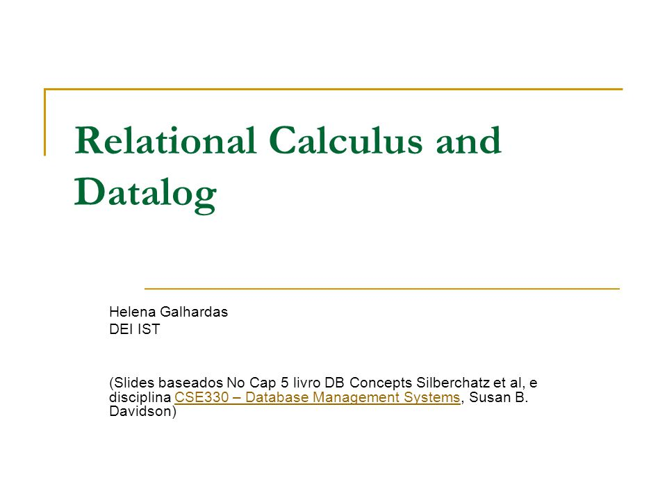 Relational Calculus and Datalog Helena Galhardas DEI IST (Slides baseados No Cap 5 livro DB Concepts Silberchatz et al, e disciplina CSE330 – Database