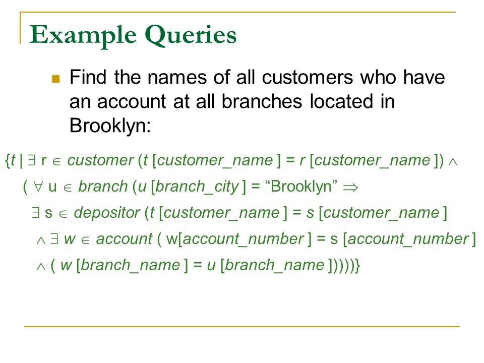 Example Queries Find the names of all customers who have an account at all branches located in Brooklyn: {t |  r  customer (t [customer_name ] = r [