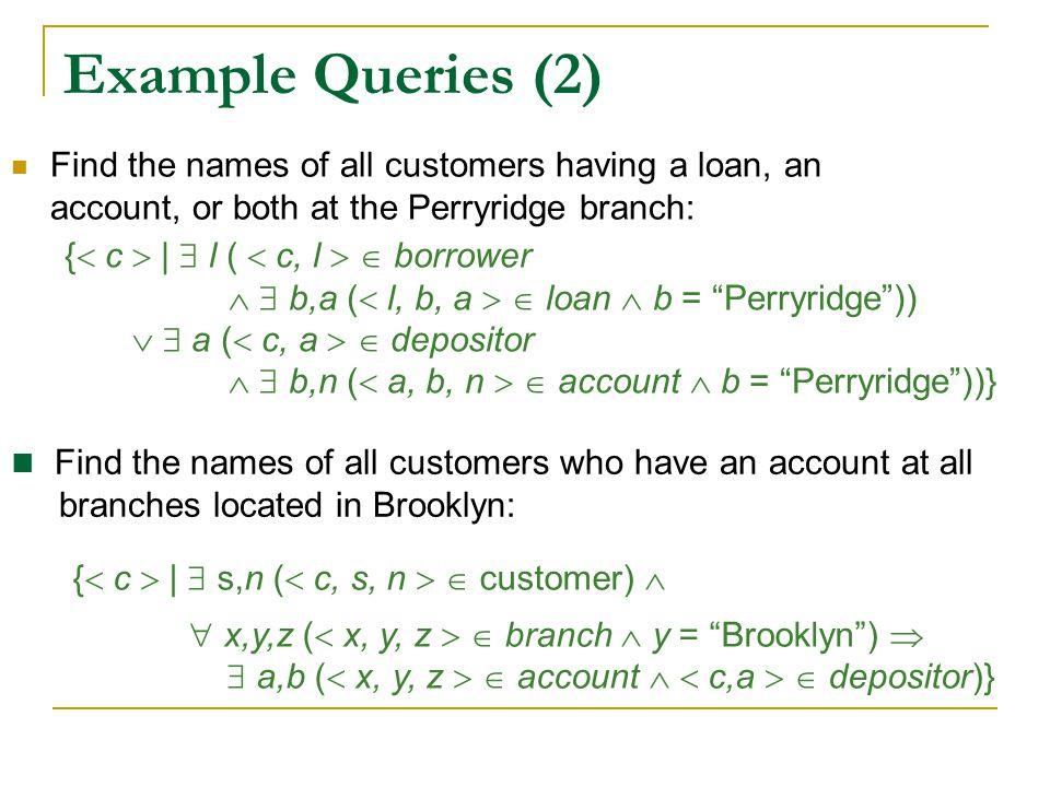 Example Queries (2) Find the names of all customers having a loan, an account, or both at the Perryridge branch: {  c  |  s,n (  c, s, n   custo