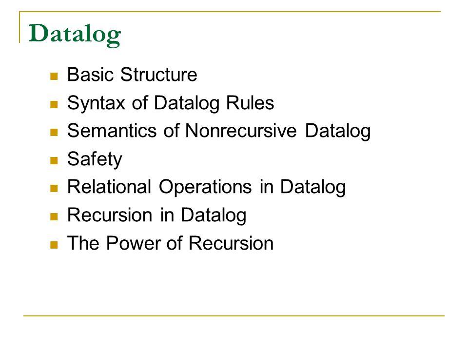 Datalog Basic Structure Syntax of Datalog Rules Semantics of Nonrecursive Datalog Safety Relational Operations in Datalog Recursion in Datalog The Pow
