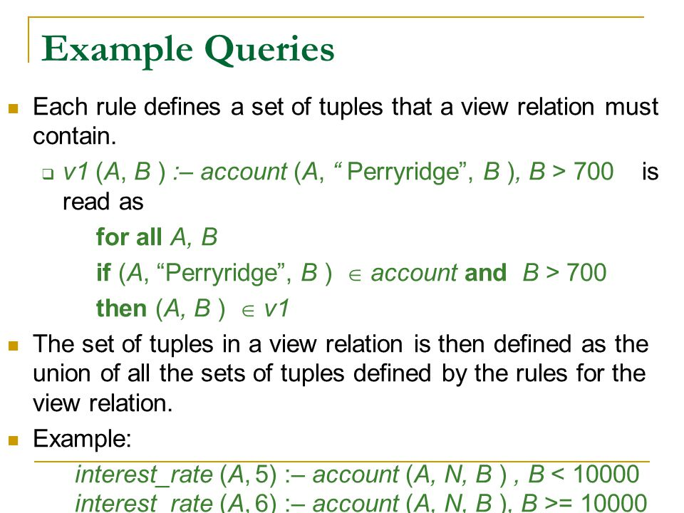 """Example Queries Each rule defines a set of tuples that a view relation must contain.  v1 (A, B ) :– account (A, """" Perryridge"""", B ), B > 700 is read a"""