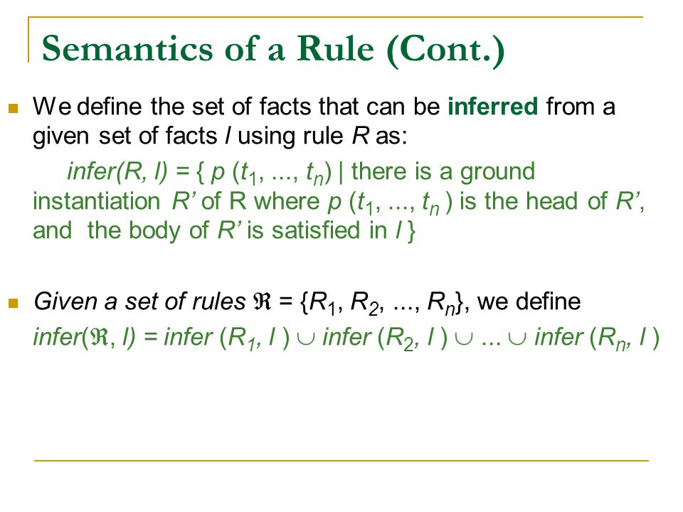Semantics of a Rule (Cont.) We define the set of facts that can be inferred from a given set of facts l using rule R as: infer(R, l) = { p (t 1,..., t