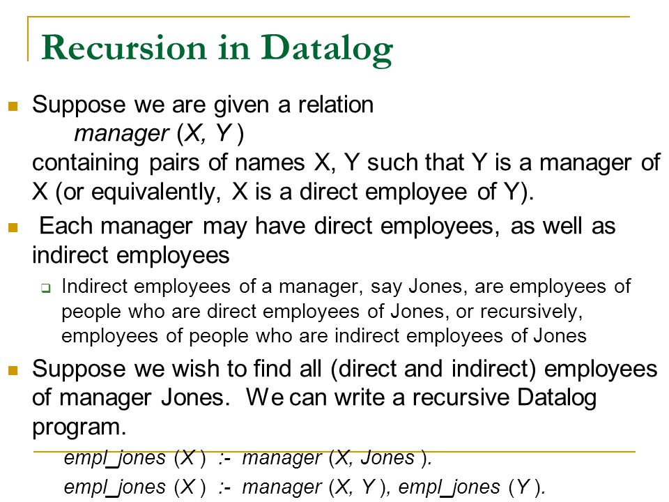 Recursion in Datalog Suppose we are given a relation manager (X, Y ) containing pairs of names X, Y such that Y is a manager of X (or equivalently, X