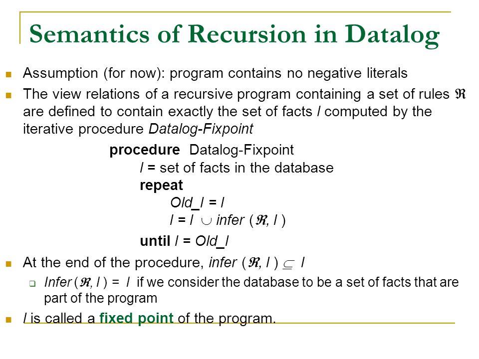 Semantics of Recursion in Datalog Assumption (for now): program contains no negative literals The view relations of a recursive program containing a s