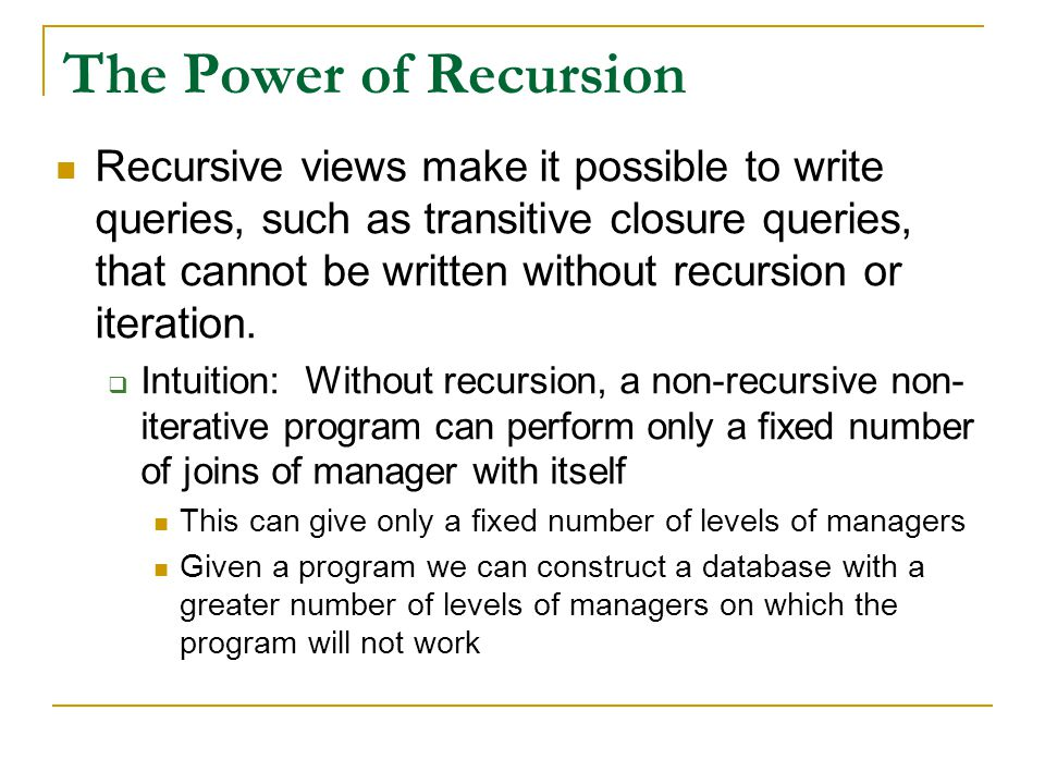 The Power of Recursion Recursive views make it possible to write queries, such as transitive closure queries, that cannot be written without recursion