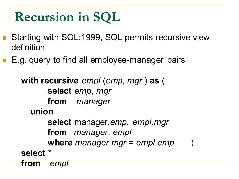 Recursion in SQL Starting with SQL:1999, SQL permits recursive view definition E.g. query to find all employee-manager pairs with recursive empl (emp,