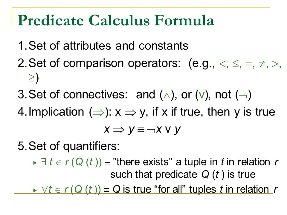 Predicate Calculus Formula 1.Set of attributes and constants 2.Set of comparison operators: (e.g., , , , , ,  ) 3.Set of connectives: and (  ),