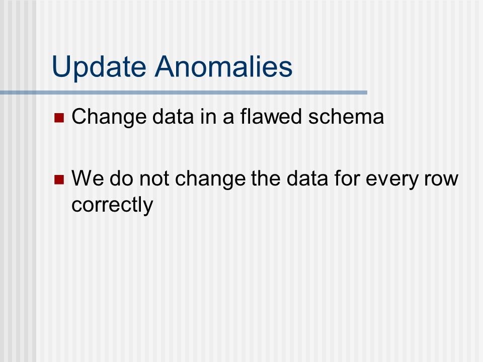 Update Anomalies Change data in a flawed schema We do not change the data for every row correctly